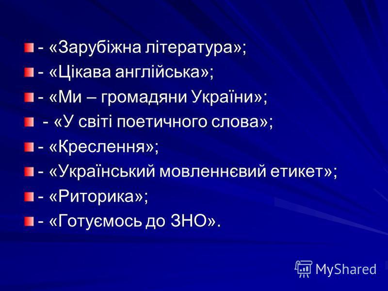 - «Зарубіжна література»;- «Зарубіжна література»; - «Цікава англійська»;- «Цікава англійська»; - «Ми – громадяни України»;- «Ми – громадяни України»; - «У світі поетичного слова»; - «У світі поетичного слова»; - «Креслення»;- «Креслення»; - «Українс