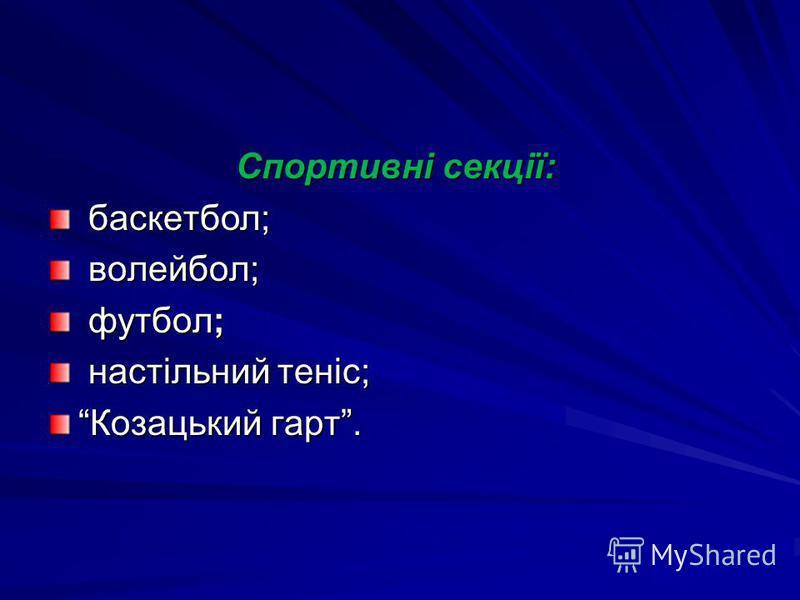 Спортивні секції: Спортивні секції: баскетбол; баскетбол; волейбол; волейбол; футбол; футбол; настільний теніс; настільний теніс; Козацький гарт.Козацький гарт.