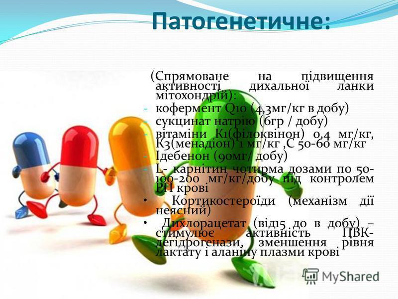Патогенетичне: (Спрямоване на підвищення активності дихальної ланки мітохондрій): - кофермент Q10 (4,3мг/кг в добу) - сукцинат натрію (6гр / добу) - вітаміни К1(філоквінон) 0,4 мг/кг, К3(менадіон) 1 мг/кг,С 50-60 мг/кг - Ідебенон (90мг/ добу) - L- ка