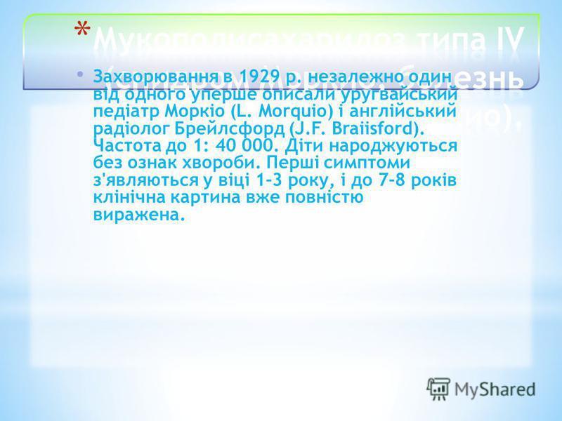 Захворювання в 1929 р. незалежно один від одного уперше описали уругвайський педіатр Моркіо (L. Morquio) і англійський радіолог Брейлсфорд (J.F. Braiisford). Частота до 1: 40 000. Діти народжуються без ознак хвороби. Перші симптоми з'являються у віці