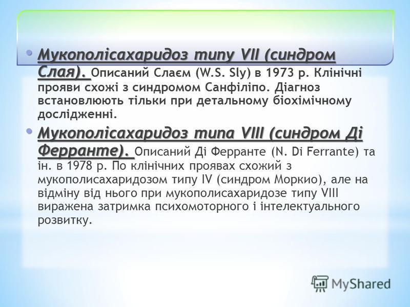 Мукополісахаридоз типу VII (синдром Слая). Мукополісахаридоз типу VII (синдром Слая). Описаний Слаєм (W.S. Sly) в 1973 р. Клінічні прояви схожі з синдромом Санфіліпо. Діагноз встановлюють тільки при детальному біохімічному дослідженні. Мукополісахари