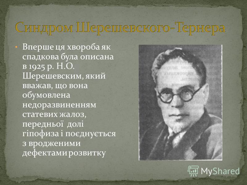 Вперше ця хвороба як спадкова була описана в 1925 р. Н.О. Шерешевским, який вважав, що вона обумовлена недоразвиненням статевих жалоз, передньої долі гіпофиза і поєднується з вродженими дефектами розвитку
