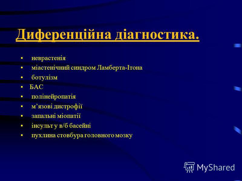Диференційна діагностика. неврастенія міастенічний синдром Ламберта-Ітона ботулізм БАС полінейропатія мязові дистрофії запальні міопатії інсульт у в/б басейні пухлина стовбура головного мозку