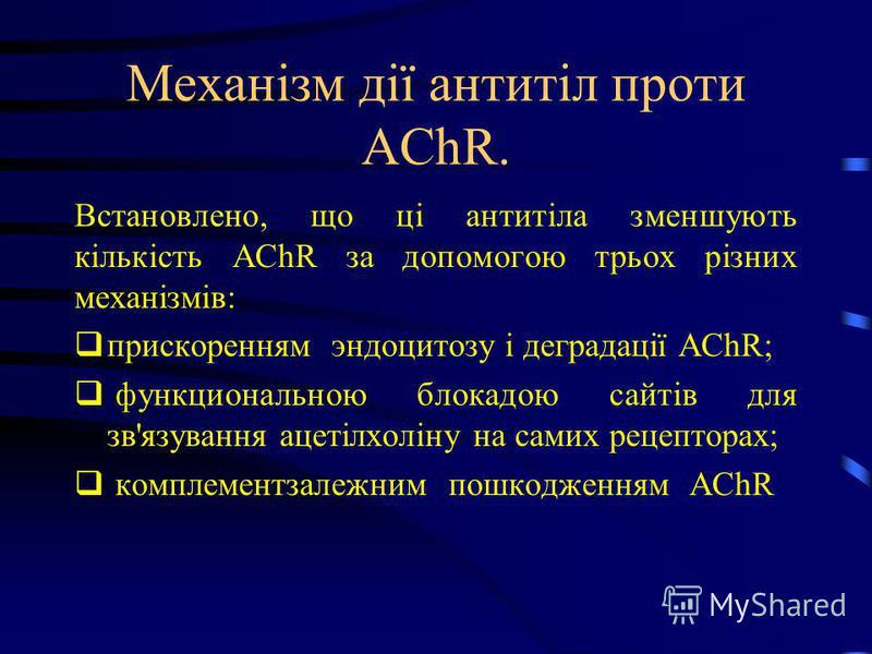 Механізм дії антитіл проти AChR. Встановлено, що ці антитіла зменшують кількість AChR за допомогою трьох різних механізмів: прискоренням эндоцитозу і деградації AChR; функциональною блокадою сайтів для зв'язування ацетілхоліну на самих рецепторах; ко