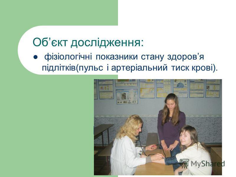 Обєкт дослідження: фізіологічні показники стану здоровя підлітків(пульс і артеріальний тиск крові).