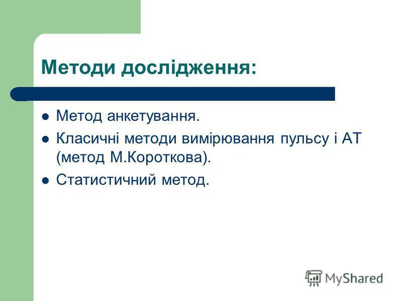 Методи дослідження: Метод анкетування. Класичні методи вимірювання пульсу і АТ (метод М.Короткова). Статистичний метод.