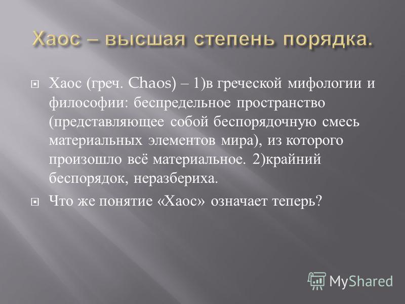 Хаос ( греч. Chaos) – 1) в греческой мифологии и философии : беспредельное пространство ( представляющее собой беспорядочную смесь материальных элементов мира ), из которого произошло всё материальное. 2) крайний беспорядок, неразбериха. Что же понят