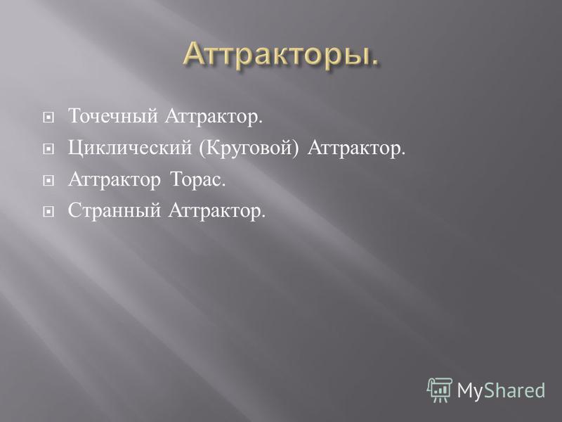 Точечный Аттрактор. Циклический ( Круговой ) Аттрактор. Аттрактор Торас. Странный Аттрактор.