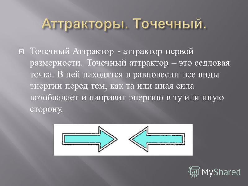 Точечный Аттрактор - аттрактор первой размерности. Точечный аттрактор – это седловая точка. В ней находятся в равновесии все виды энергии перед тем, как та или иная сила возобладает и направит энергию в ту или иную сторону.