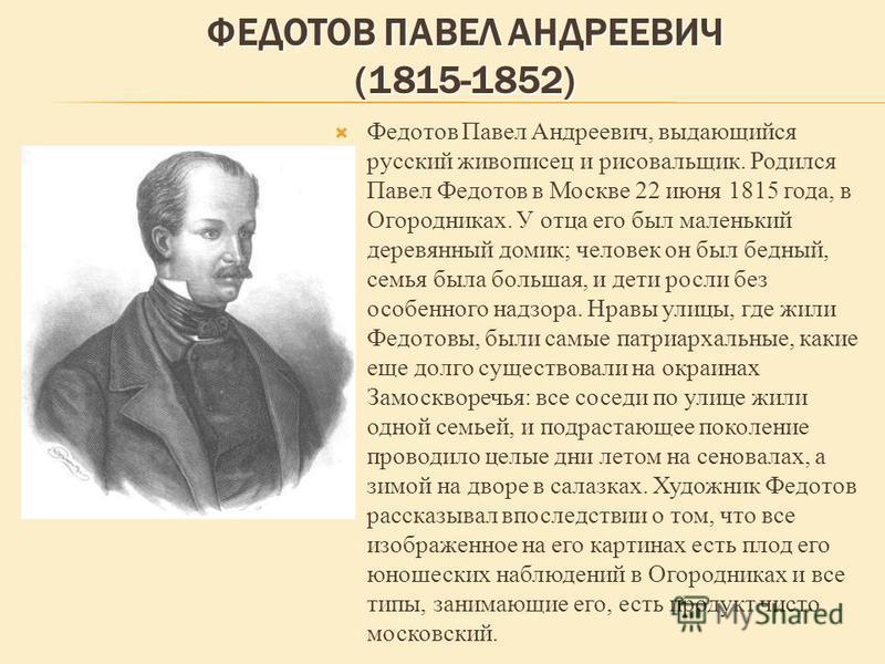 ФЕДОТОВ ПАВЕЛ АНДРЕЕВИЧ (1815-1852) Федотов Павел Андреевич, выдающийся русский живописец и рисовальщик. Родился Павел Федотов в Москве 22 июня 1815 года, в Огородниках. У отца его был маленький деревянный домик; человек он был бедный, семья была бол