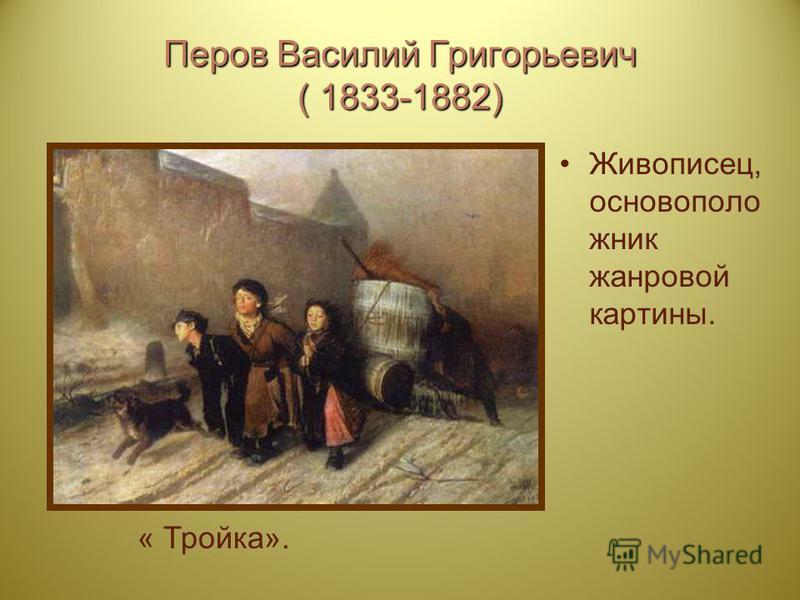 Перов Василий Григорьевич ( 1833-1882) Живописец, основоположник жанровой картины. « Тройка».