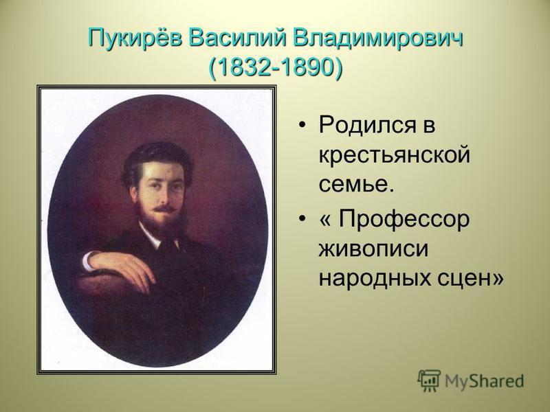 Пукирёв Василий Владимирович (1832-1890) Родился в крестьянской семье. « Профессор живописи народных сцен»