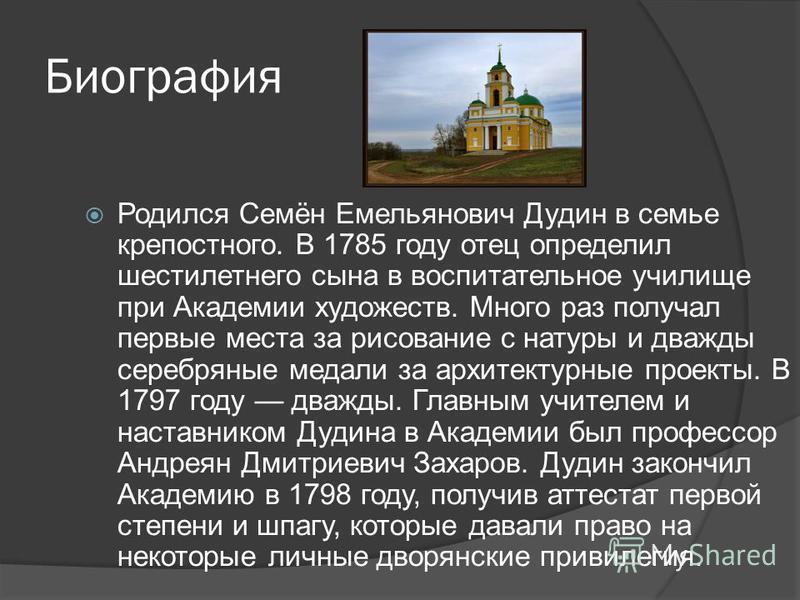 Биография Родился Семён Емельянович Дудин в семье крепостного. В 1785 году отец определил шестилетнего сына в воспитательное училище при Академии художеств. Много раз получал первые места за рисование с натуры и дважды серебряные медали за архитектур