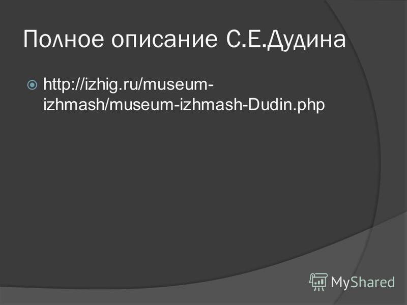 Полное описание С.Е.Дудина http://izhig.ru/museum- izhmash/museum-izhmash-Dudin.php