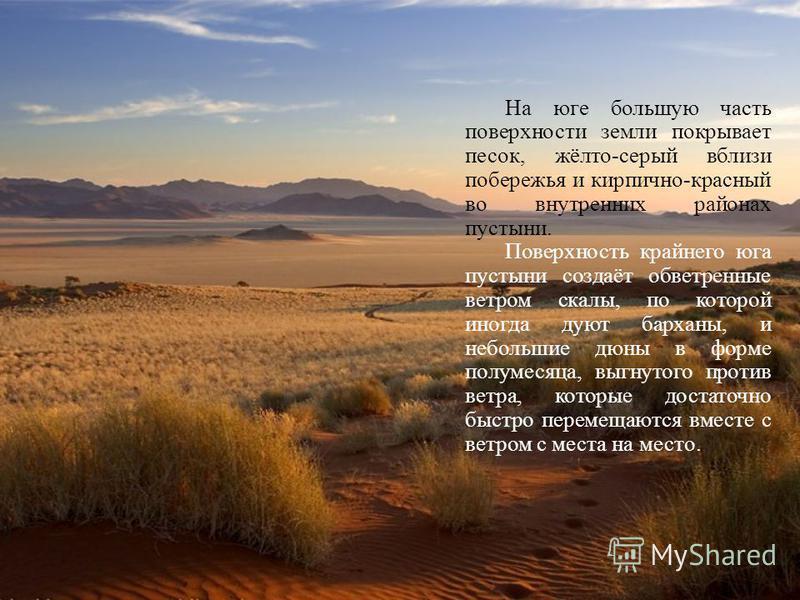 На юге большую часть поверхности земли покрывает песок, жёлто-серый вблизи побережья и кирпично-красный во внутренних районах пустыни. Поверхность крайнего юга пустыни создаёт обветренные ветром скалы, по которой иногда дуют барханы, и небольшие дюны
