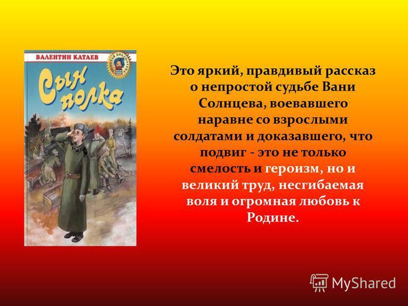 Это яркий, правдивый рассказ о непростой судьбе Вани Солнцева, воевавшего наравне со взрослыми солдатами и доказавшего, что подвиг - это не только смелость и героизм, но и великий труд, несгибаемая воля и огромная любовь к Родине.