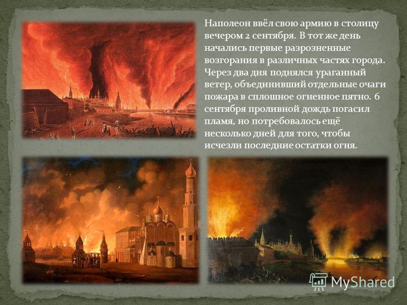 Наполеон ввёл свою армию в столицу вечером 2 сентября. В тот же день начались первые разрозненные возгорания в различных частях города. Через два дня поднялся ураганный ветер, объединивший отдельные очаги пожара в сплошное огненное пятно. 6 сентября