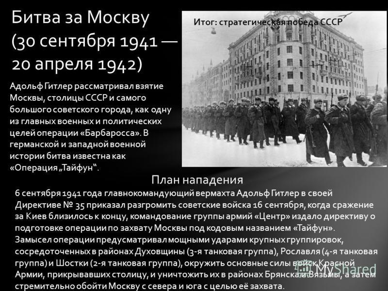 Битва за Москву (30 сентября 1941 20 апреля 1942) Адольф Гитлер рассматривал взятие Москвы, столицы СССР и самого большого советского города, как одну из главных военных и политических целей операции «Барбаросса». В германской и западной военной исто