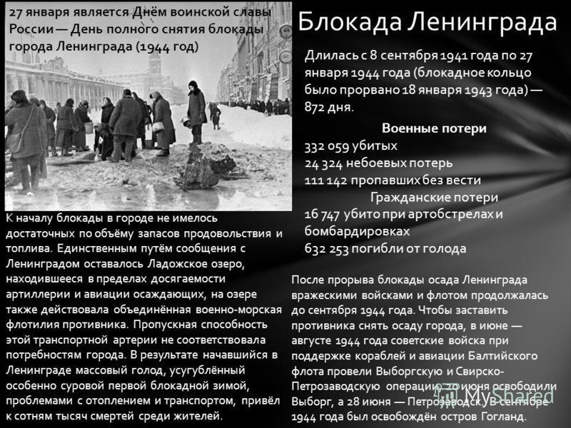 Блокада Ленинграда Длилась с 8 сентября 1941 года по 27 января 1944 года (блокадное кольцо было прорвано 18 января 1943 года) 872 дня. Военные потери 332 059 убитых 24 324 небоевых потерь 111 142 пропавших без вести Гражданские потери 16 747 убито пр