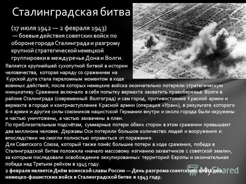 Сталинградская битва (17 июля 1942 2 февраля 1943) боевые действия советских войск по обороне города Сталинграда и разгрому крупной стратегической немецкой группировки в междуречье Дона и Волги. Является крупнейшей сухопутной битвой в истории человеч