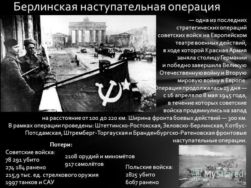 Берлинская наступательная операция одна из последних стратегических операций советских войск на Европейском театре военных действий, в ходе которой Красная Армия заняла столицу Германии и победно завершила Великую Отечественную войну и Вторую мировую