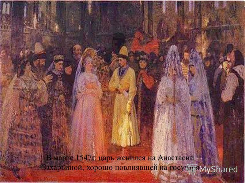 В марте 1547 г. царь женился на Анастасии Захарьиной, хорошо повлиявшей на государя.