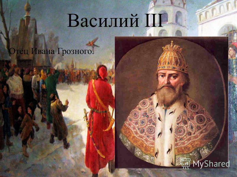 Василий III Отец Ивана Грозного.