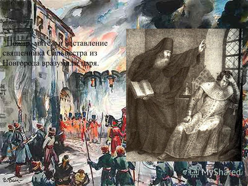 Пожар, мятеж и наставление священника Сильвестра из Новгорода вразумили царя.