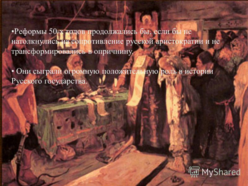 Реформы 50-х годов продолжались бы, если бы не натолкнулись на сопротивление русской аристократии и не трансформировались в опричнину. Они сыграли огромную положительную роль в истории Русского государства.