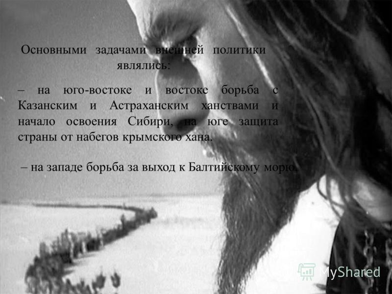 Основными задачами внешней политики являлись: – на западе борьба за выход к Балтийскому морю, – на юго-востоке и востоке борьба с Казанским и Астраханским ханствами и начало освоения Сибири, на юге защита страны от набегов крымского хана.