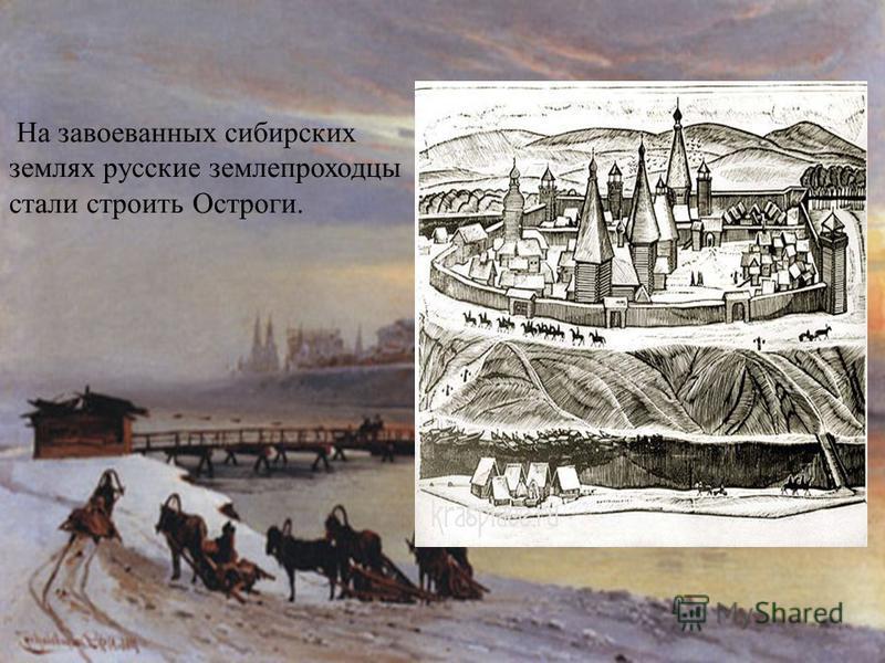 На завоеванных сибирских землях русские землепроходцы стали строить Остроги.