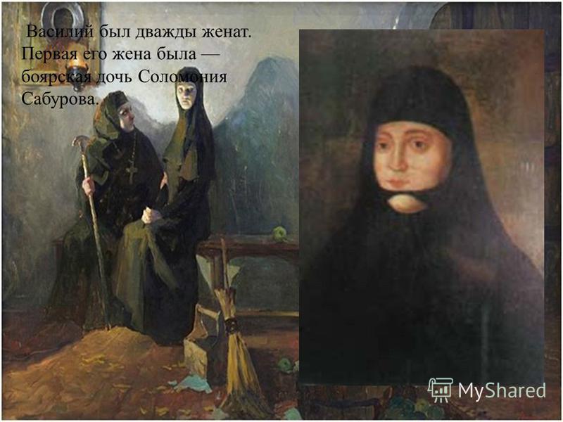 Василий был дважды женат. Первая его жена была боярская дочь Соломония Сабурова.