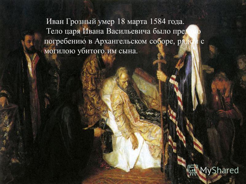 Иван Грозный умер 18 марта 1584 года. Тело царя Ивана Васильевича было предано погребению в Архангельском соборе, рядом с могилою убитого им сына.