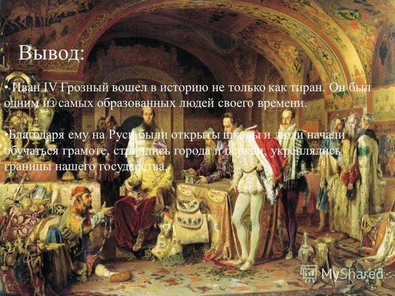Вывод: Иван IV Грозный вошел в историю не только как тиран. Он был одним из самых образованных людей своего времени. Благодаря ему на Руси были открыты школы и люди начали обучаться грамоте, строились города и церкви, укреплялись границы нашего госуд