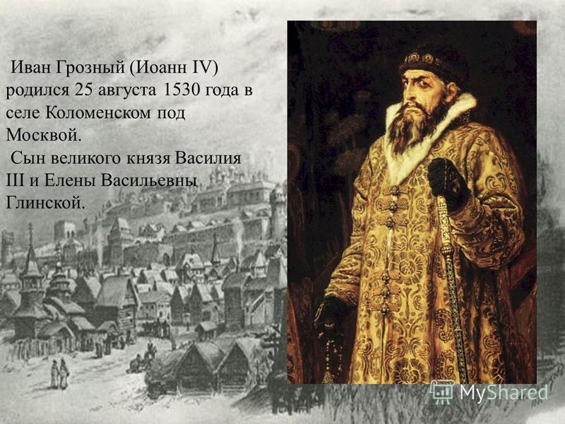 Иван Грозный (Иоанн IV) родился 25 августа 1530 года в селе Коломенском под Москвой. Сын великого князя Василия III и Елены Васильевны Глинской.