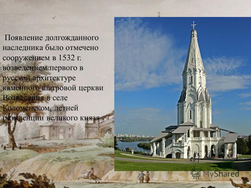 Появление долгожданного наследника было отмечено сооружением в 1532 г. возведением первого в русской архитектуре каменного шатровой церкви Вознесения в селе Коломенском, летней резиденции великого князя.