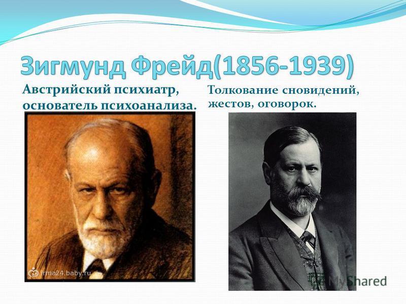 Австрийский психиатр, основатель психоанализа. Толкование сновидений, жестов, оговорок.