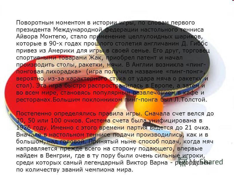 Поворотным моментом в истории игры, по словам первого президента Международной федерации настольного тенниса Айвора Монтегю, стало применение целлулоидных шариков, которые в 90-х годах прошлого столетия англичанин Д. Гиббс привез из Америки для игры