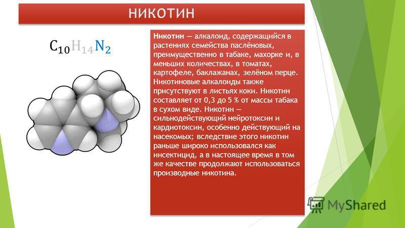 Никотин алкалоид, содержащийся в растениях семейства паслёновых, преимущественно в табаке, махорке и, в меньших количествах, в томатах, картофеле, баклажанах, зелёном перце. Никотиновые алкалоиды также присутствуют в листьях коки. Никотин составляет