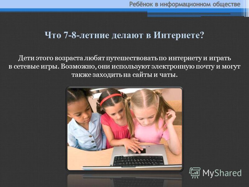 Дети этого возраста любят путешествовать по интернету и играть в сетевые игры. Возможно, они используют электронную почту и могут также заходить на сайты и чаты. Что 7-8-летние делают в Интернете?