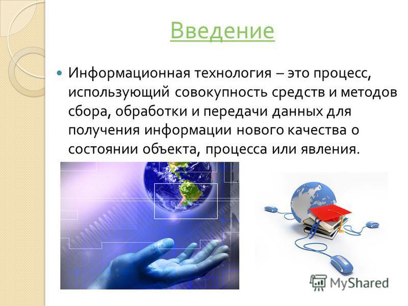 Информационная технология – это процесс, использующий совокупность средств и методов сбора, обработки и передачи данных для получения информации нового качества о состоянии объекта, процесса или явления. Введение
