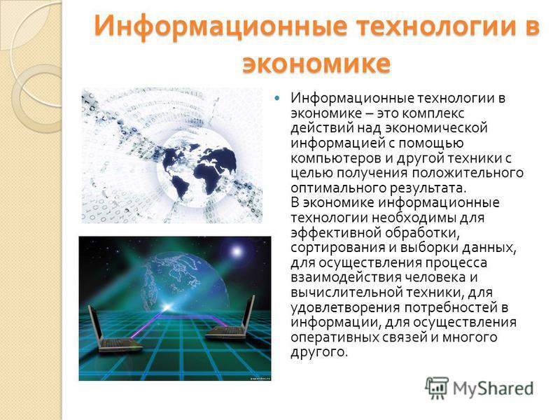 Информационные технологии в экономике Информационные технологии в экономике – это комплекс действий над экономической информацией с помощью компьютеров и другой техники с целью получения положительного оптимального результата. В экономике информацион