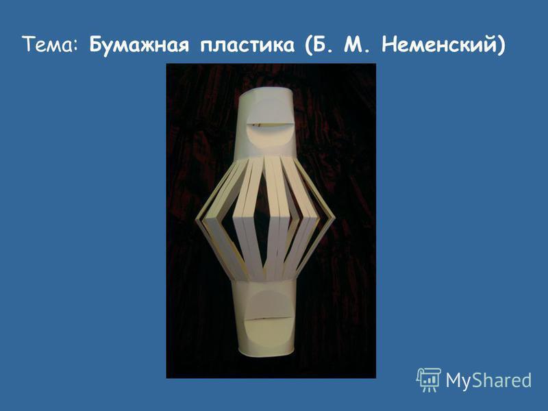 Тема: Бумажная пластика (Б. М. Неменский)