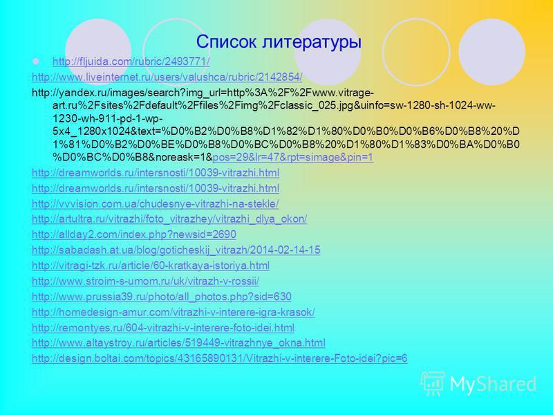 Список литературы http://fljuida.com/rubric/2493771/ http://www.liveinternet.ru/users/valushca/rubric/2142854/ http://yandex.ru/images/search?img_url=http%3A%2F%2Fwww.vitrage- art.ru%2Fsites%2Fdefault%2Ffiles%2Fimg%2Fclassic_025.jpg&uinfo=sw-1280-sh-