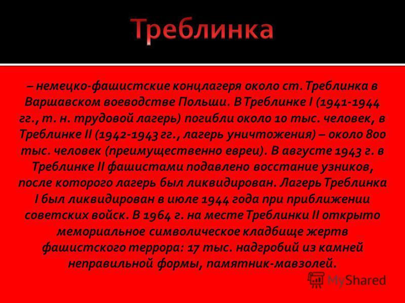 – немецко-фашистские концлагеря около ст. Треблинка в Варшавском воеводстве Польши. В Треблинке I (1941-1944 гг., т. н. трудовой лагерь) погибли около 10 тыс. человек, в Треблинке II (1942-1943 гг., лагерь уничтожения) – около 800 тыс. человек (преим
