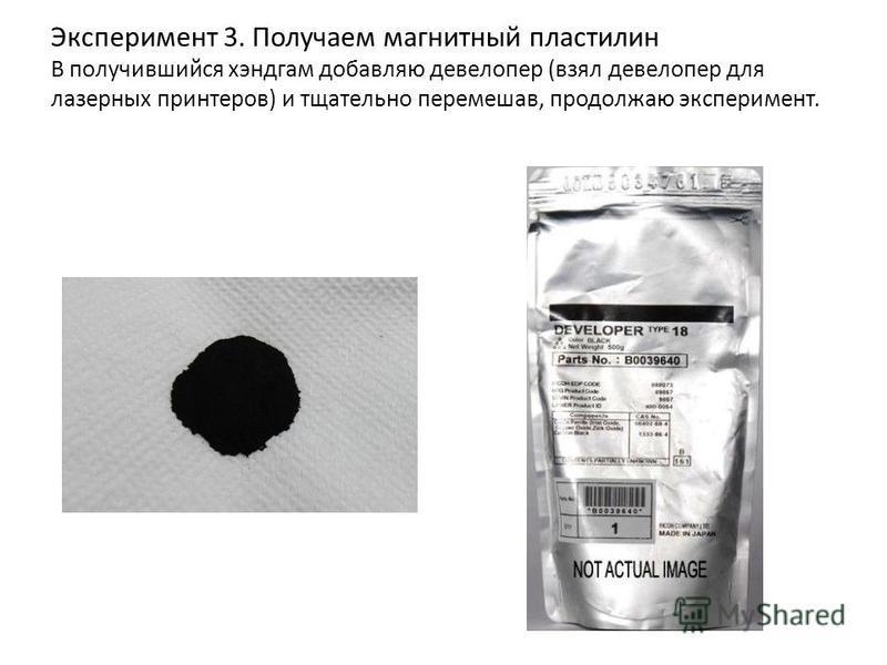 Эксперимент 3. Получаем магнитный пластилин В получившийся хэндгам добавляю девелопер (взял девелопер для лазерных принтеров) и тщательно перемешав, продолжаю эксперимент.