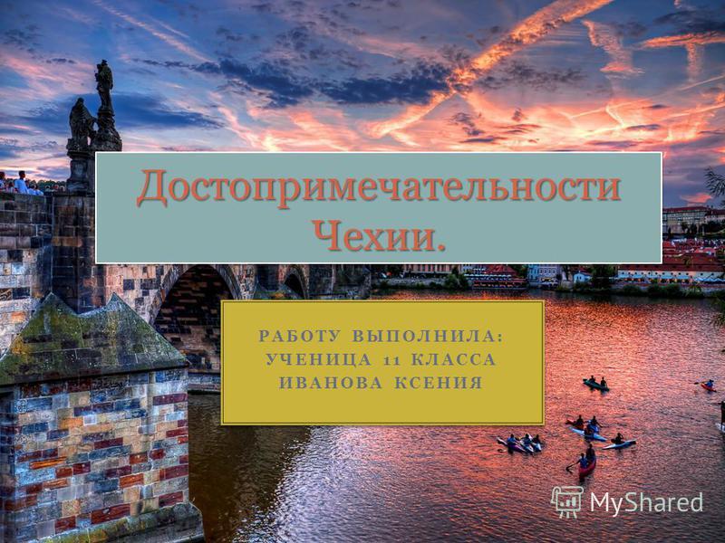 РАБОТУ ВЫПОЛНИЛА: УЧЕНИЦА 11 КЛАССА ИВАНОВА КСЕНИЯ РАБОТУ ВЫПОЛНИЛА: УЧЕНИЦА 11 КЛАССА ИВАНОВА КСЕНИЯ Достопримечательности Чехии.