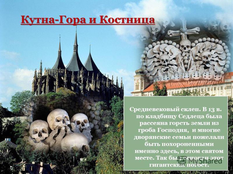 Кутна-Гора и Костница Средневековый склеп. В 13 в. по кладбищу Седлеца была рассеяна горсть земли из гроба Господня, и многие дворянские семьи пожелали быть похороненными именно здесь, в этом святом месте. Так был основан этот гигантский погост.