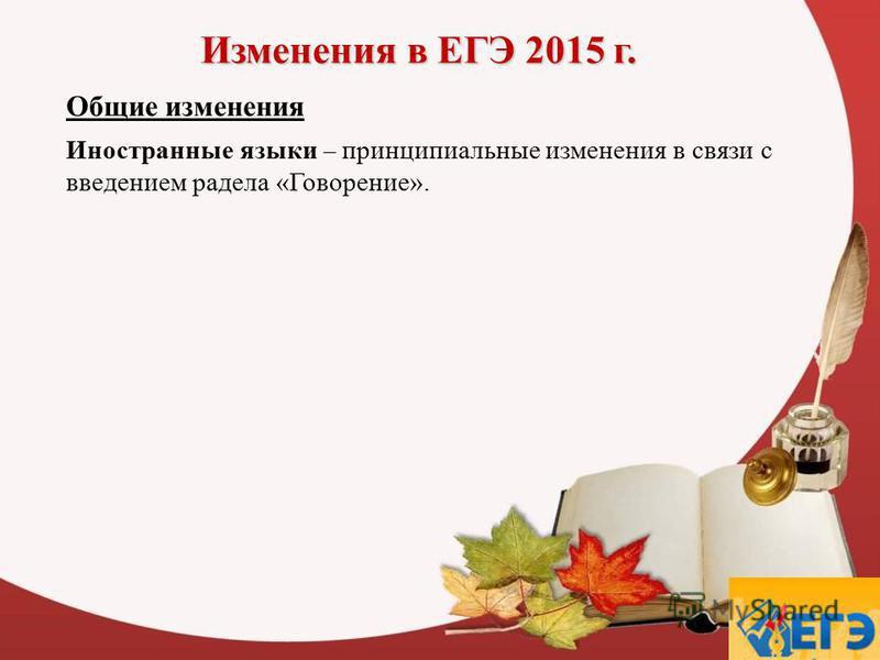 Изменения в ЕГЭ 2015 г. Общие изменения Иностранные языки – принципиальные изменения в связи с введением радела «Говорение».