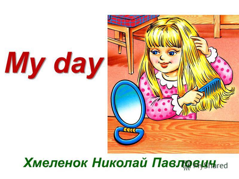 My day Хмеленок Николай Павлович